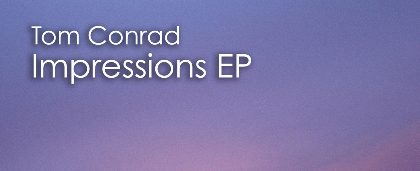 NEW RELEASE – Tom Conrad 'Impressions EP'